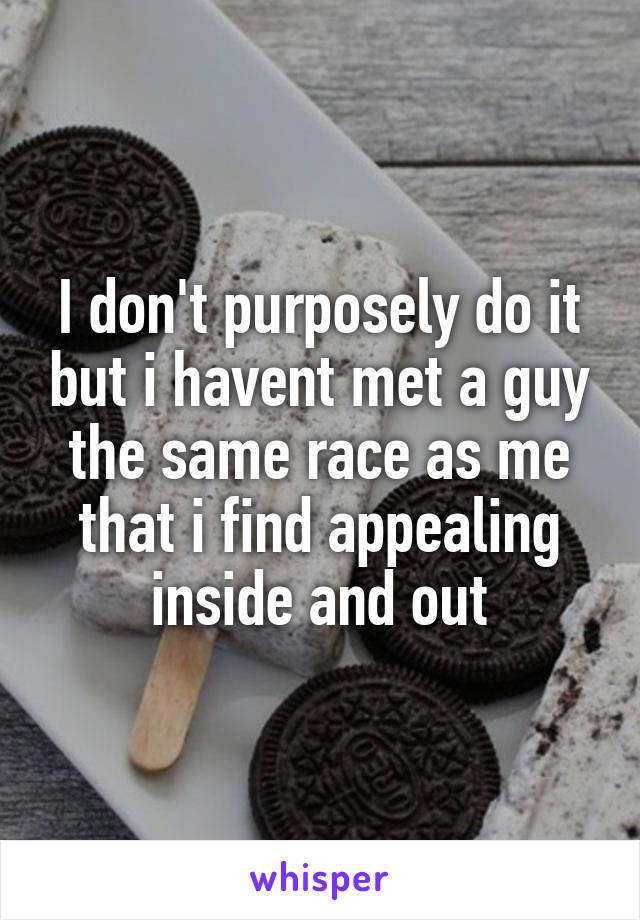 I don't purposely do it but i havent met a guy the same race as me that i find appealing inside and out