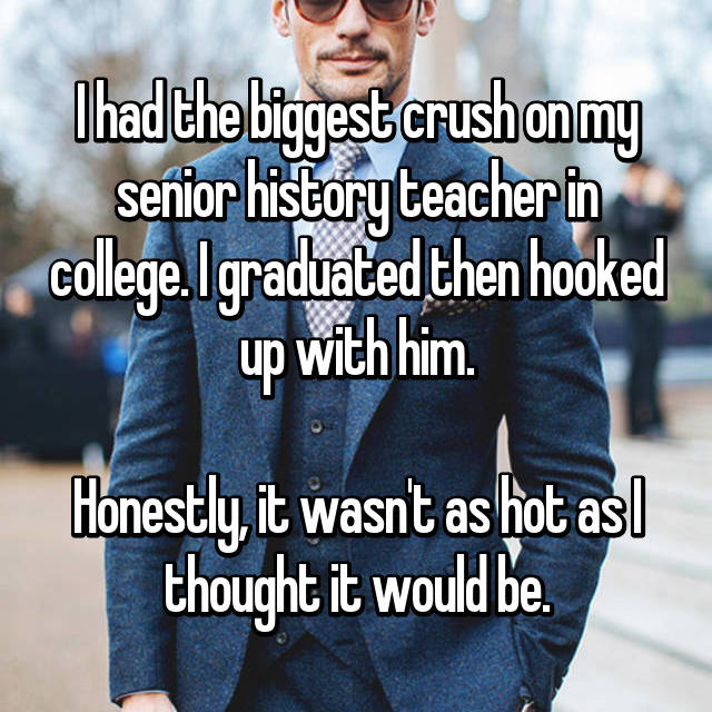 I had the biggest crush on my senior history teacher in college. I graduated then hooked up with him.  Honestly, it wasn't as hot as I thought it would be.