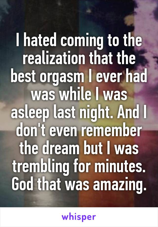 I hated coming to the realization that the best orgasm I ever had was while I was asleep last night. And I don't even remember the dream but I was trembling for minutes. God that was amazing.