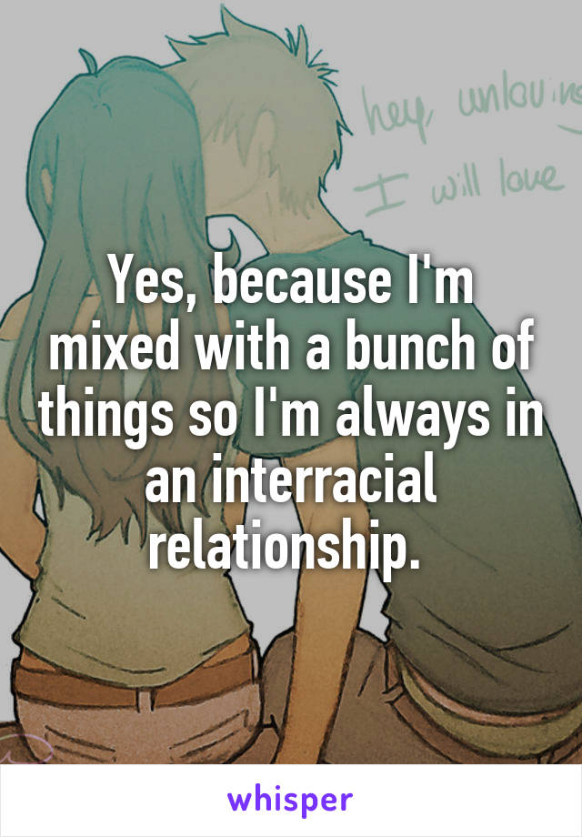 Yes, because I'm mixed with a bunch of things so I'm always in an interracial relationship.