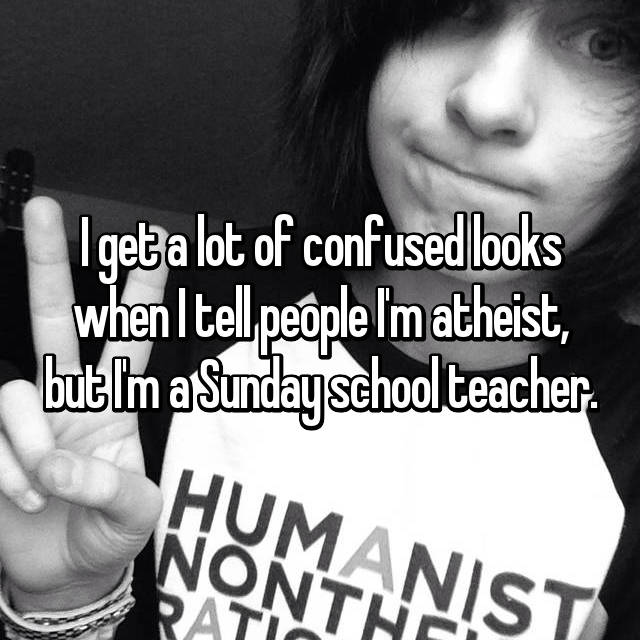 I get a lot of confused looks when I tell people I'm atheist, but I'm a Sunday school teacher.