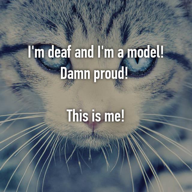 I'm deaf and I'm a model! Damn proud!   This is me!