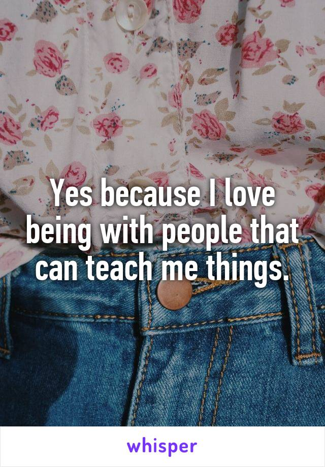 Yes because I love being with people that can teach me things.