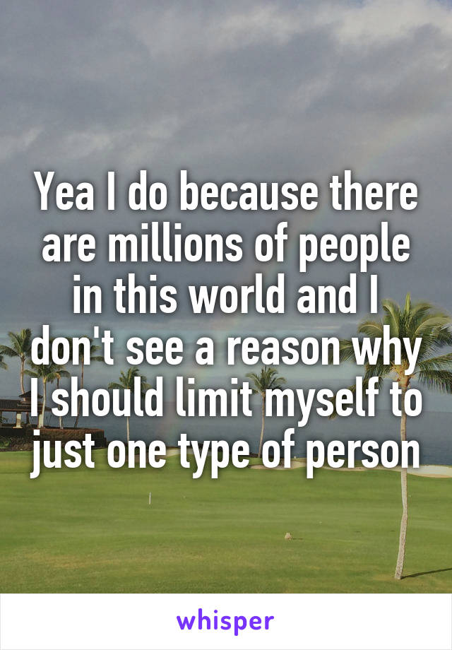 Yea I do because there are millions of people in this world and I don't see a reason why I should limit myself to just one type of person