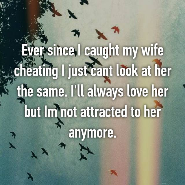 Ever since I caught my wife cheating I just cant look at her the same. I'll always love her but Im not attracted to her anymore.