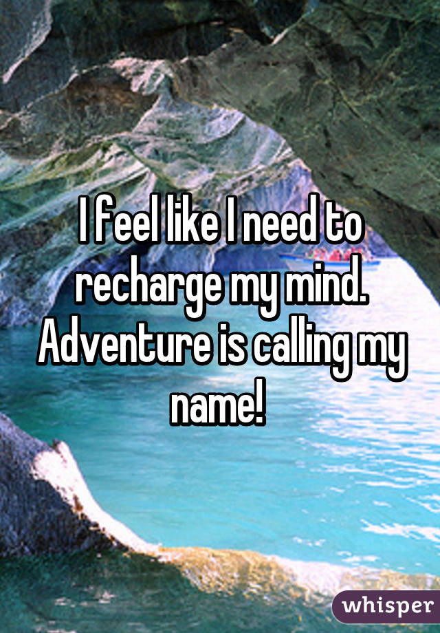 I feel like I need to recharge my mind  Adventure is calling my name!