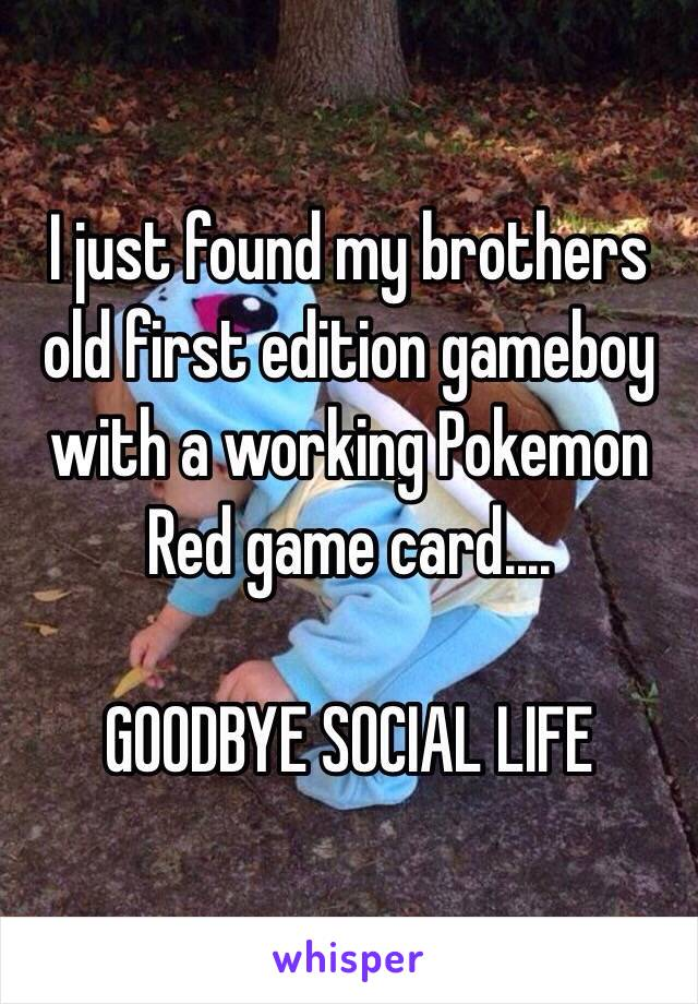 I just found my brothers old first edition gameboy with a working Pokemon Red game card....  GOODBYE SOCIAL LIFE