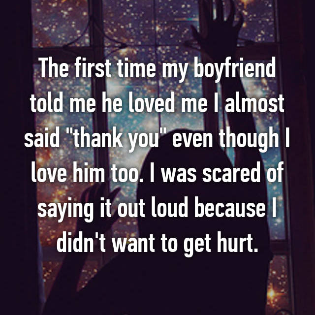 "The first time my boyfriend told me he loved me I almost said ""thank you"" even though I love him too. I was scared of saying it out loud because I didn't want to get hurt."