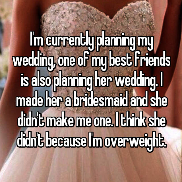 I'm currently planning my wedding, one of my best friends is also planning her wedding. I made her a bridesmaid and she didn't make me one. I think she didn't because I'm overweight.