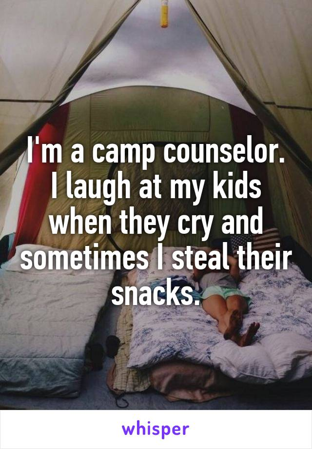 I'm a camp counselor. I laugh at my kids when they cry and sometimes I steal their snacks.
