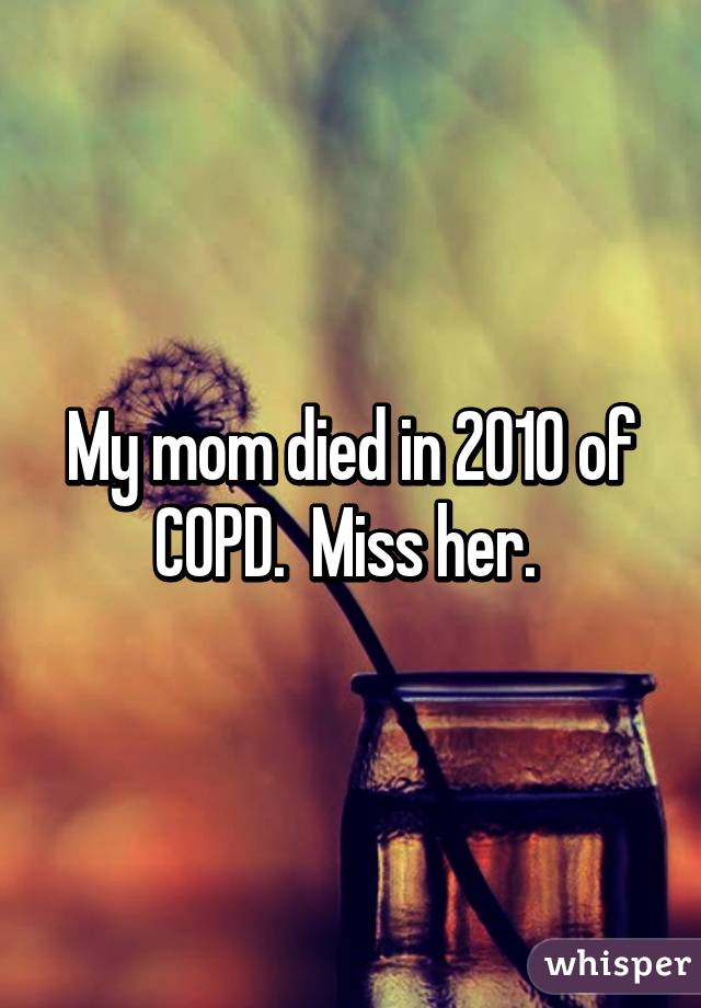 My mom died in 2010 of COPD  Miss her
