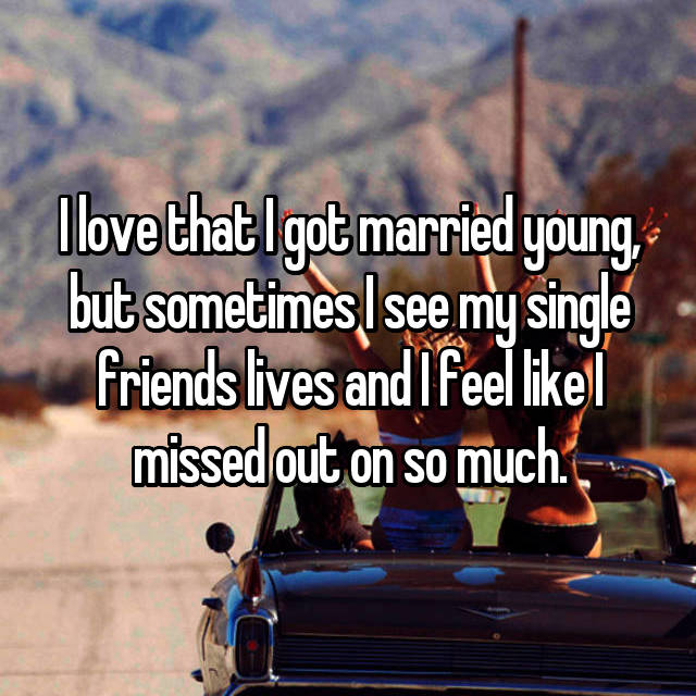 I love that I got married young, but sometimes I see my single friends lives and I feel like I missed out on so much.