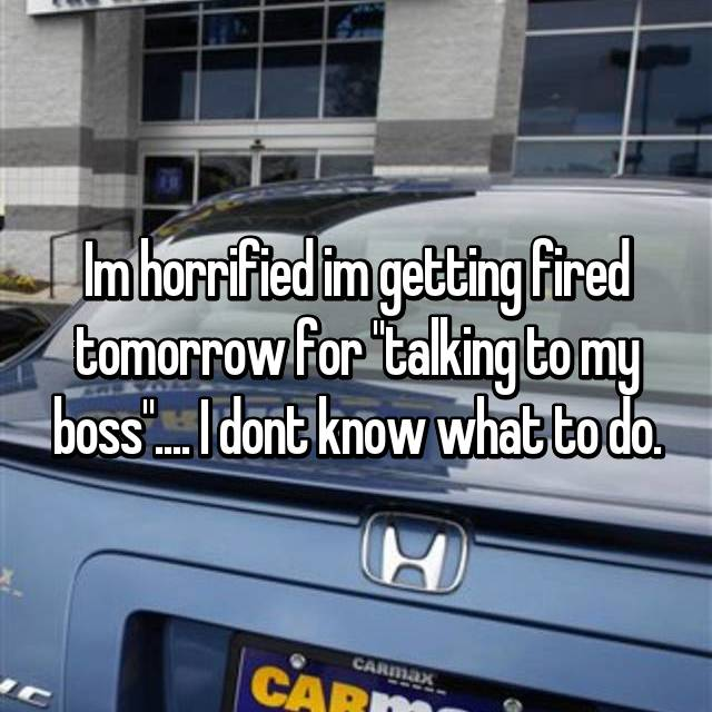 "Im horrified im getting fired tomorrow for ""talking to my boss"".... I dont know what to do."