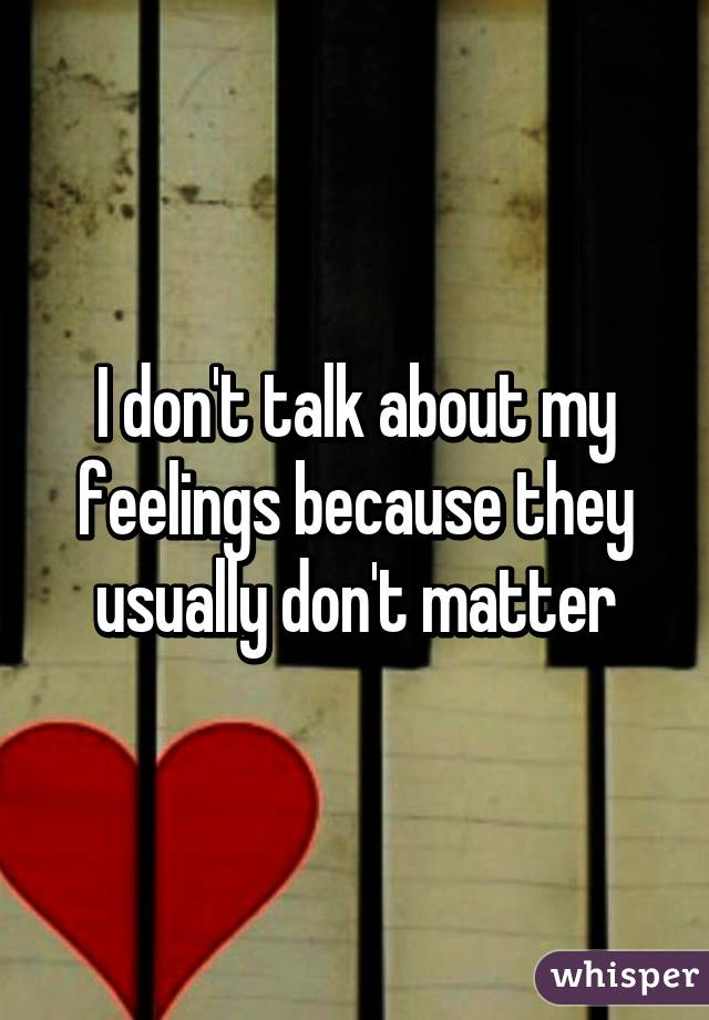 I don't talk about my feelings because they usually don't matter