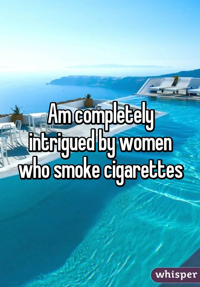 Am completely intrigued by women who smoke cigarettes