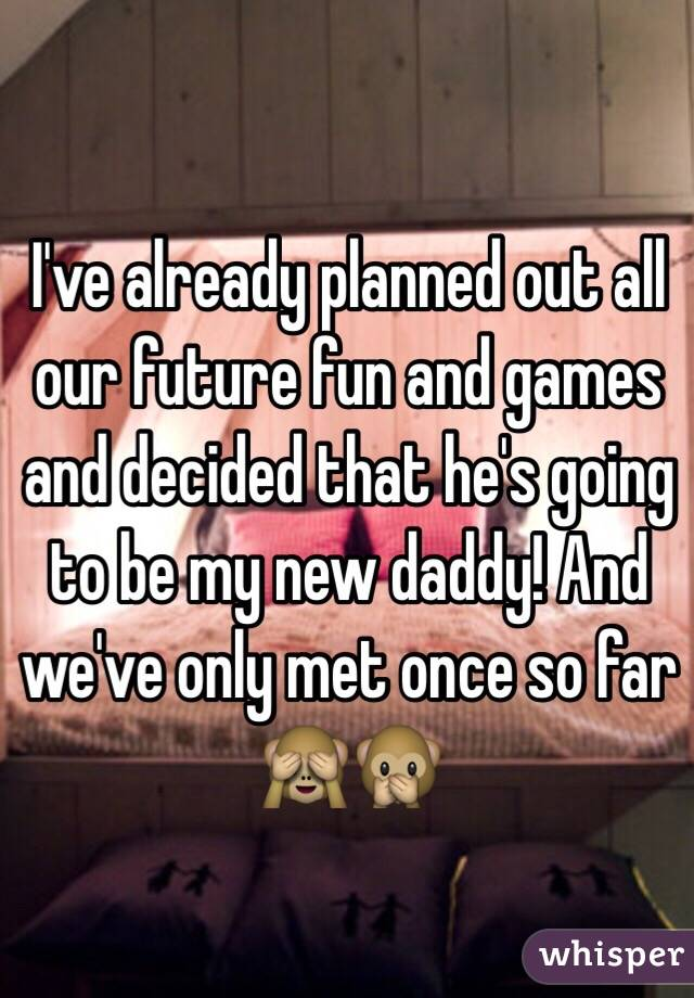 I've already planned out all our future fun and games and decided that he's going to be my new daddy! And we've only met once so far 🙈🙊