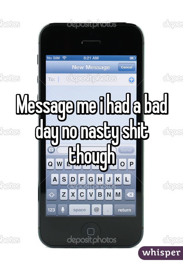 Message me i had a bad day no nasty shit though