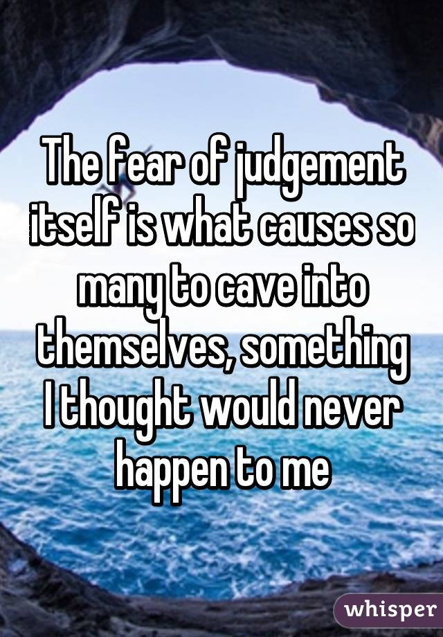 The fear of judgement itself is what causes so many to cave into themselves, something I thought would never happen to me