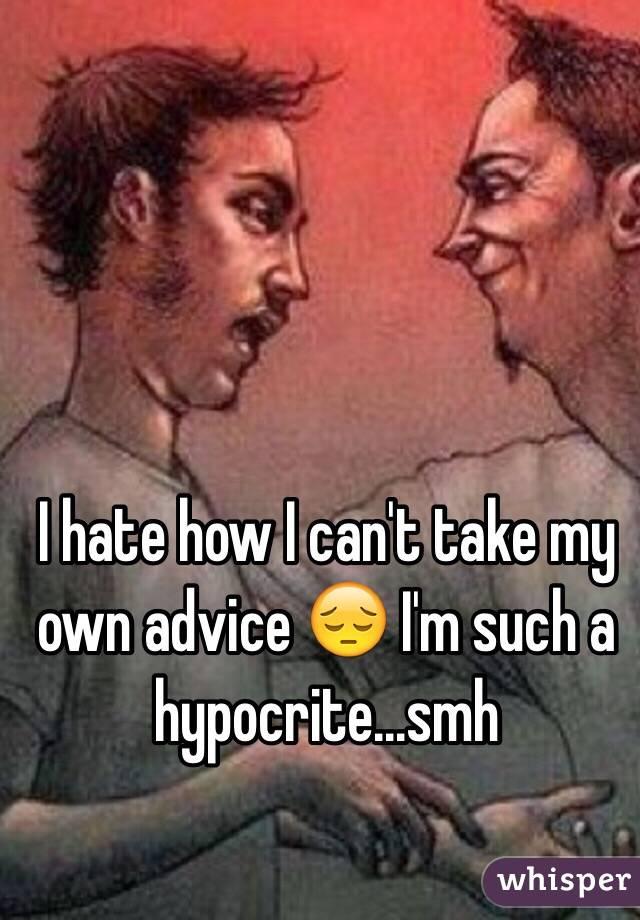 I hate how I can't take my own advice 😔 I'm such a hypocrite...smh