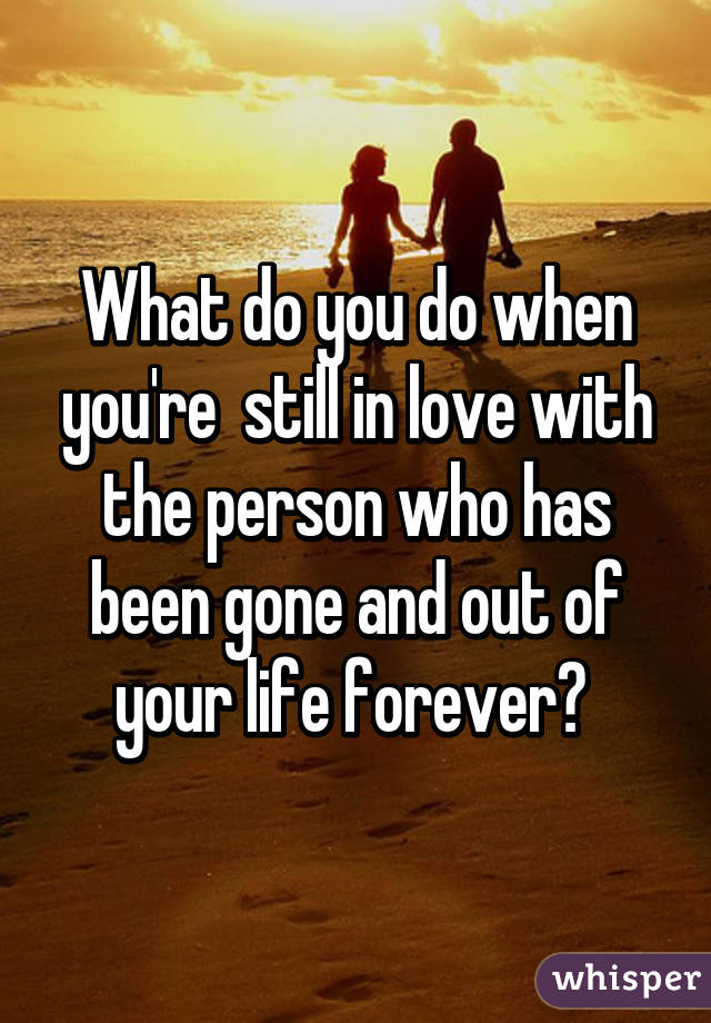 What do you do when you're  still in love with the person who has been gone and out of your life forever?