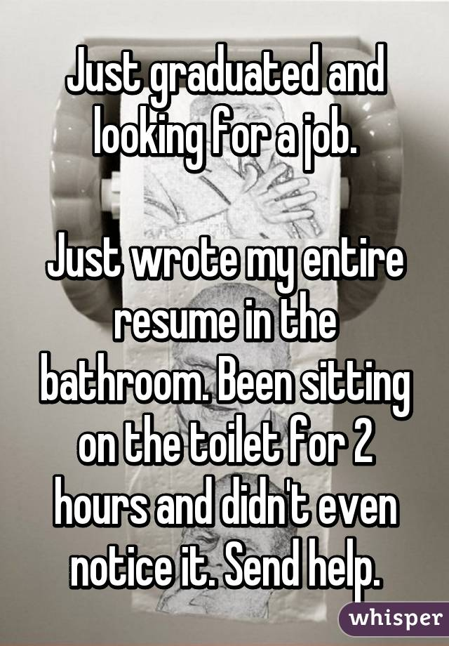 Just graduated and looking for a job.  Just wrote my entire resume in the bathroom. Been sitting on the toilet for 2 hours and didn't even notice it. Send help.