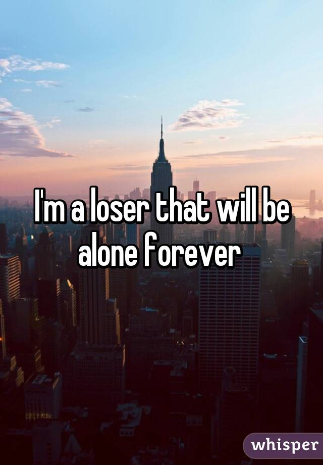 I'm a loser that will be alone forever