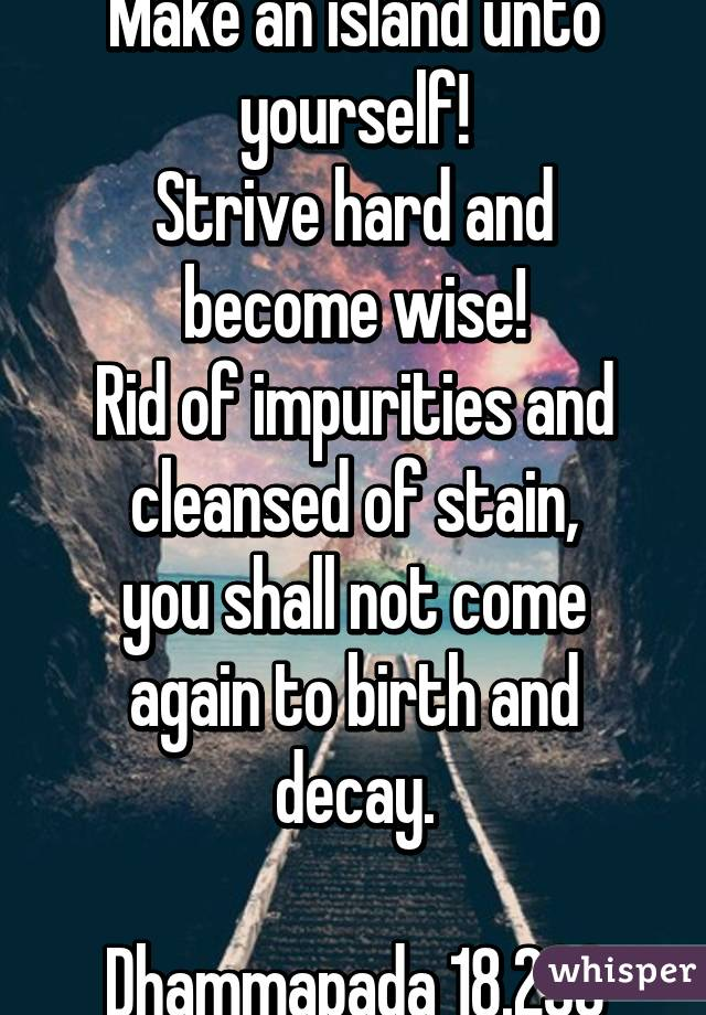 Make an island unto yourself! Strive hard and become wise! Rid of impurities and cleansed of stain, you shall not come again to birth and decay.  Dhammapada 18.238