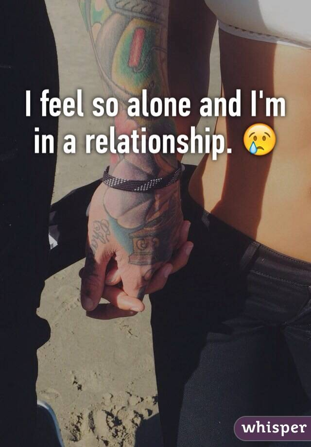 I feel so alone and I'm in a relationship. 😢