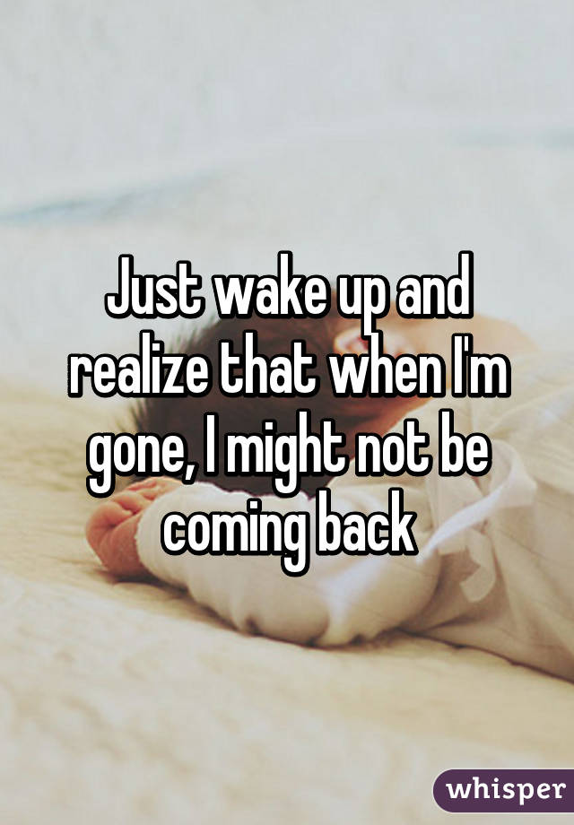 Just wake up and realize that when I'm gone, I might not be coming back