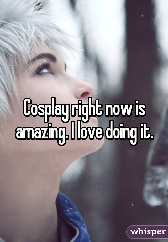 Cosplay right now is amazing. I love doing it.