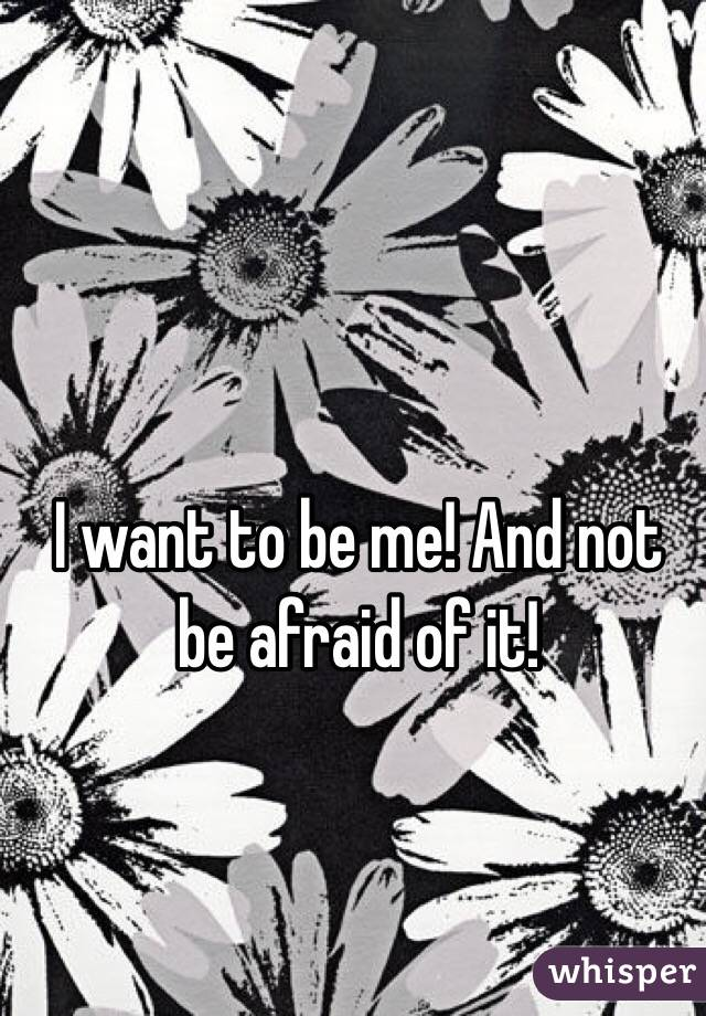 I want to be me! And not be afraid of it!