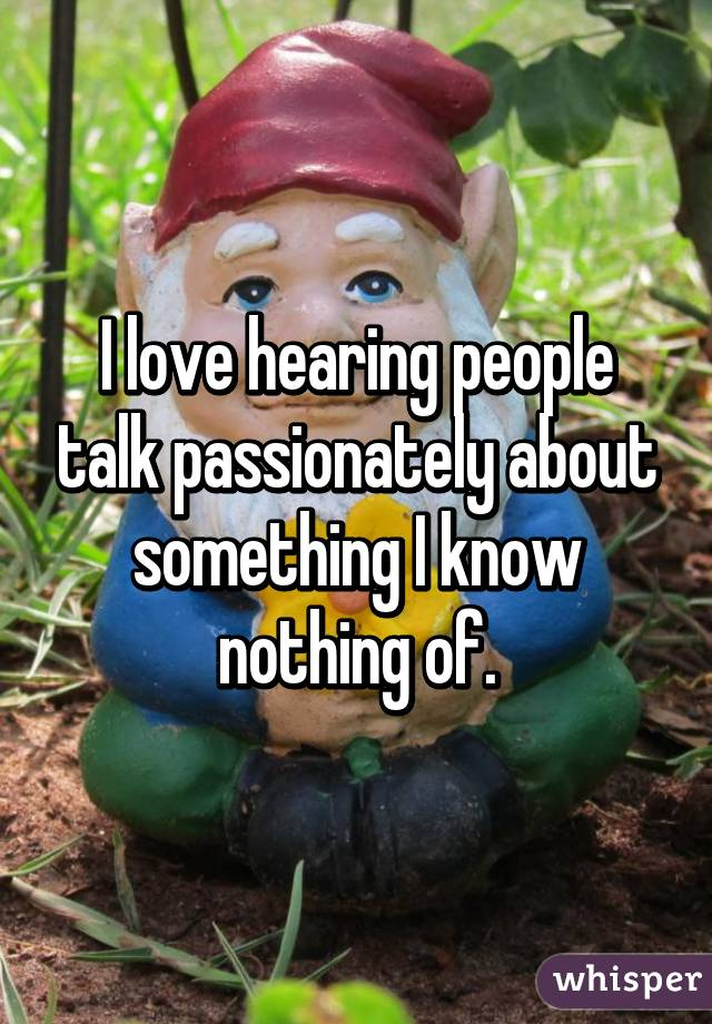 I love hearing people talk passionately about something I know nothing of.