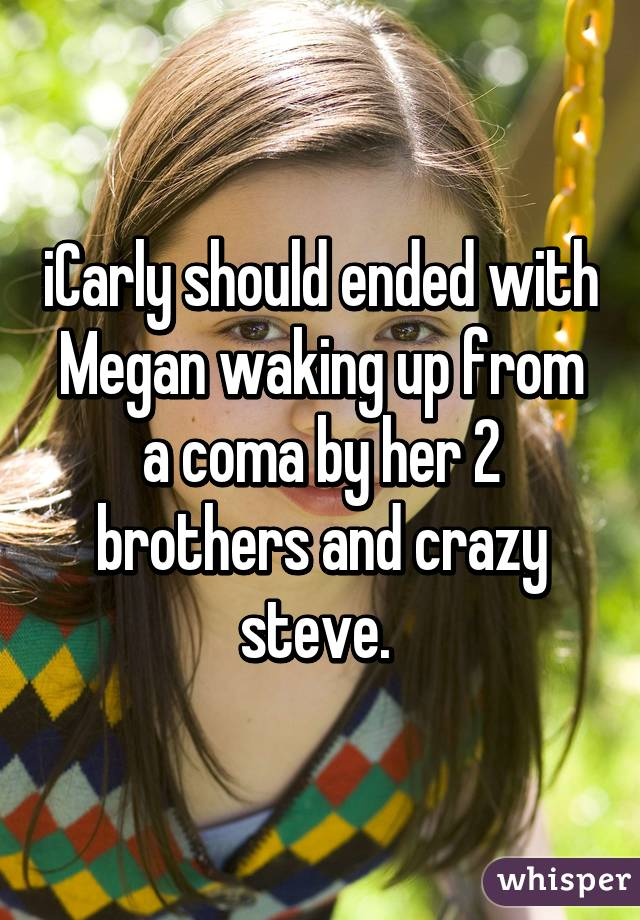 iCarly should ended with Megan waking up from a coma by her 2 brothers and crazy steve.