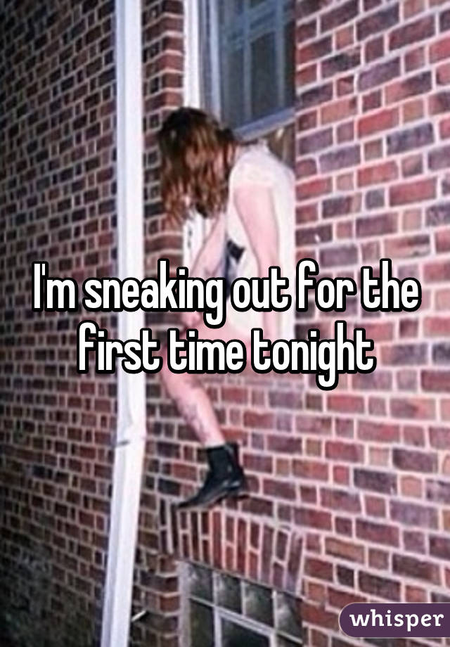 I'm sneaking out for the first time tonight