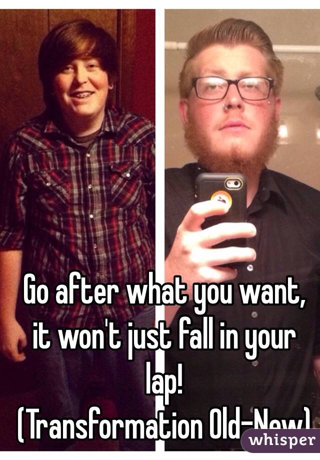 Go after what you want, it won't just fall in your lap!  (Transformation Old-New)