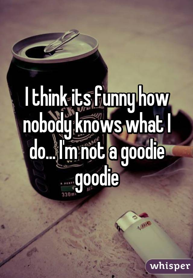 I think its funny how nobody knows what I do... I'm not a goodie goodie