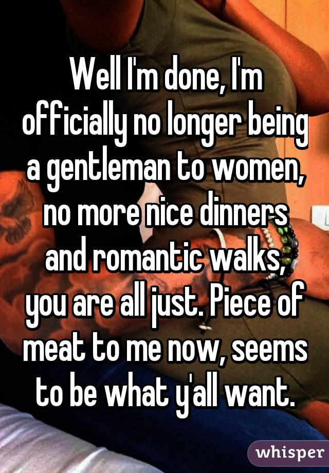Well I'm done, I'm officially no longer being a gentleman to women, no more nice dinners and romantic walks, you are all just. Piece of meat to me now, seems to be what y'all want.
