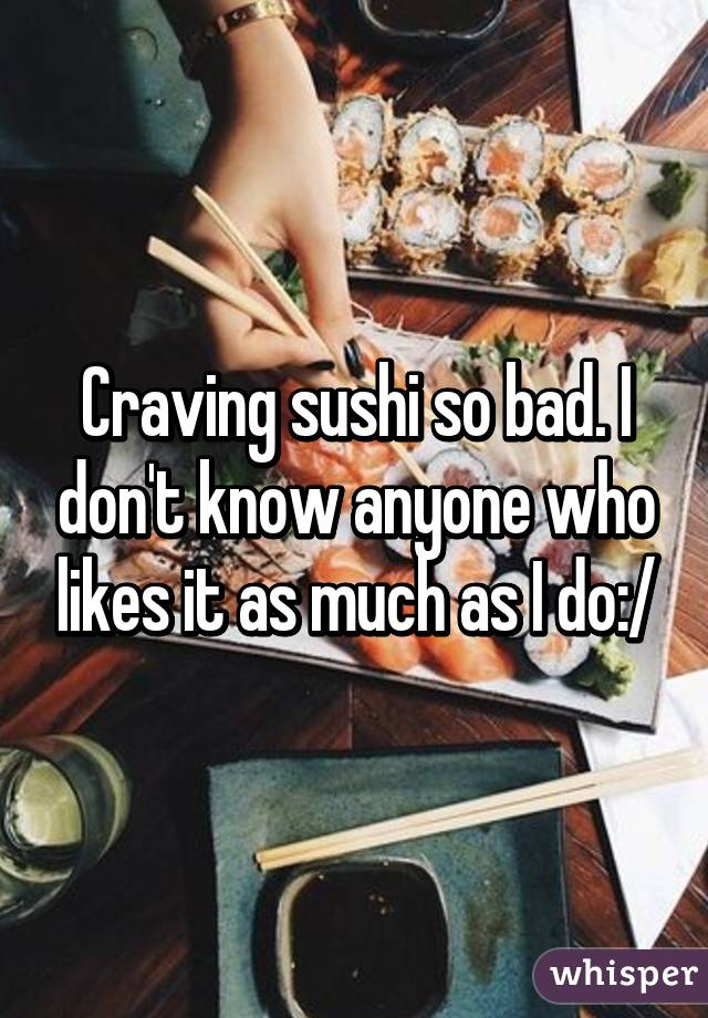 Craving sushi so bad. I don't know anyone who likes it as much as I do:/