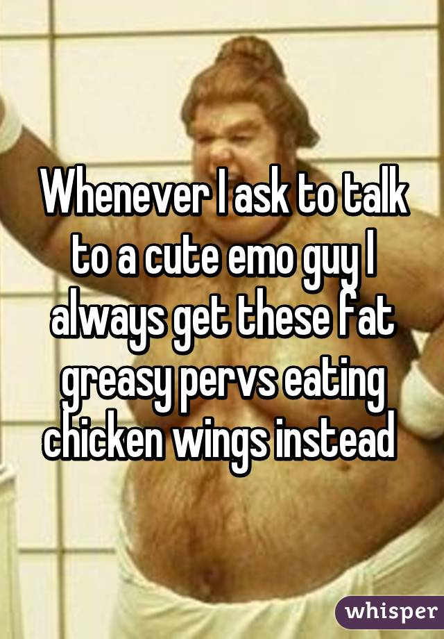 Whenever I ask to talk to a cute emo guy I always get these fat greasy pervs eating chicken wings instead
