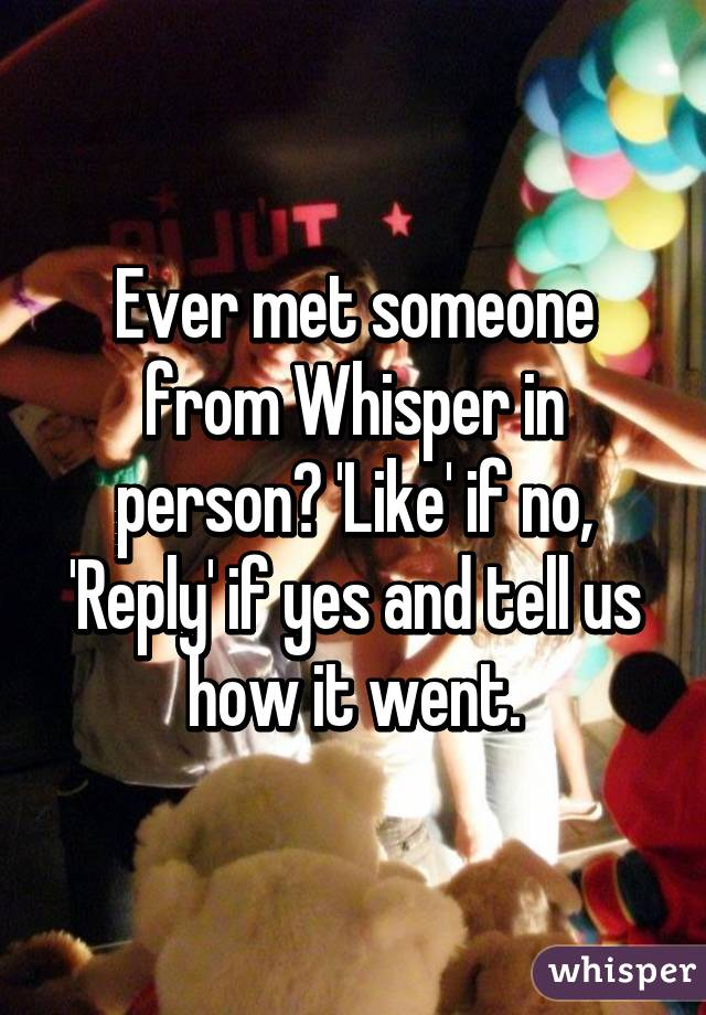 Ever met someone from Whisper in person? 'Like' if no, 'Reply' if yes and tell us how it went.