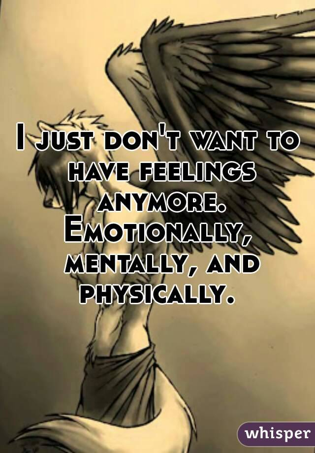 I just don't want to have feelings anymore. Emotionally, mentally, and physically.