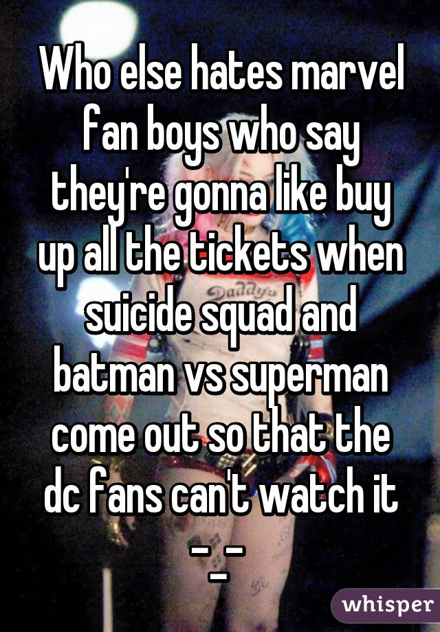 Who else hates marvel fan boys who say they're gonna like buy up all the tickets when suicide squad and batman vs superman come out so that the dc fans can't watch it -_-