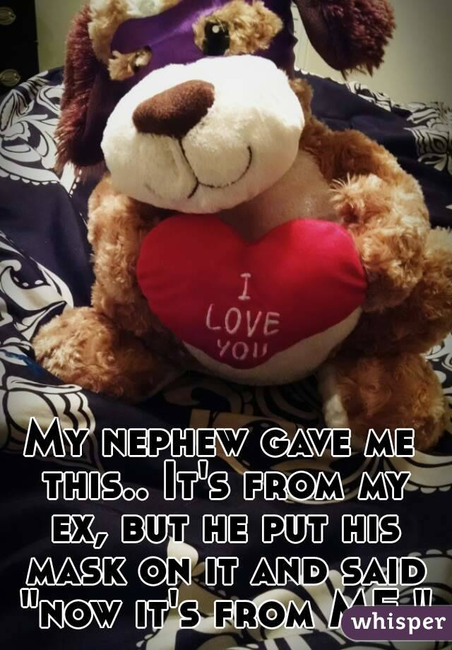 """My nephew gave me this.. It's from my ex, but he put his mask on it and said """"now it's from ME."""""""