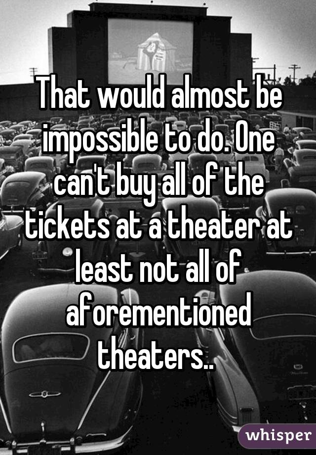 That would almost be impossible to do. One can't buy all of the tickets at a theater at least not all of aforementioned theaters..