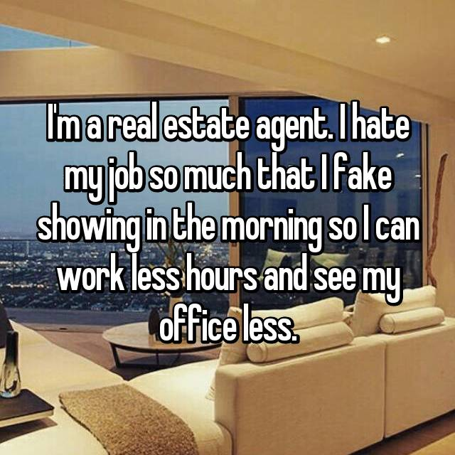 I'm a real estate agent. I hate my job so much that I fake showing in the morning so I can work less hours and see my office less.