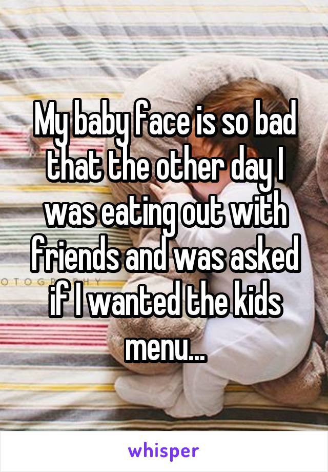 My baby face is so bad that the other day I was eating out with friends and was asked if I wanted the kids menu...