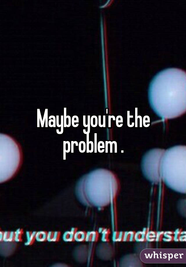 Maybe you're the problem .