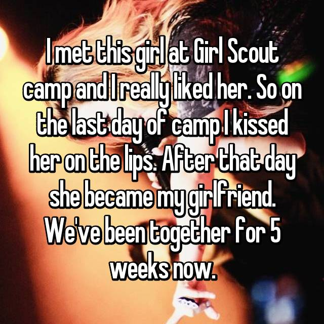 I met this girl at Girl Scout camp and I really liked her. So on the last day of camp I kissed her on the lips. After that day she became my girlfriend. We've been together for 5 weeks now.