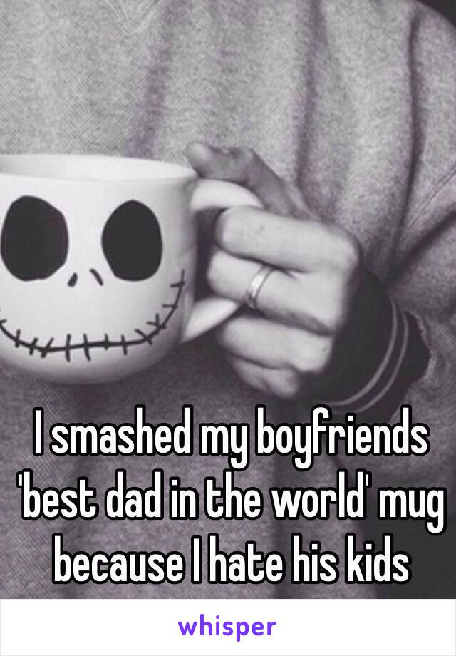 I smashed my boyfriends 'best dad in the world' mug because I hate his kids