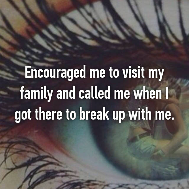 Encouraged me to visit my family and called me when I got there to break up with me.